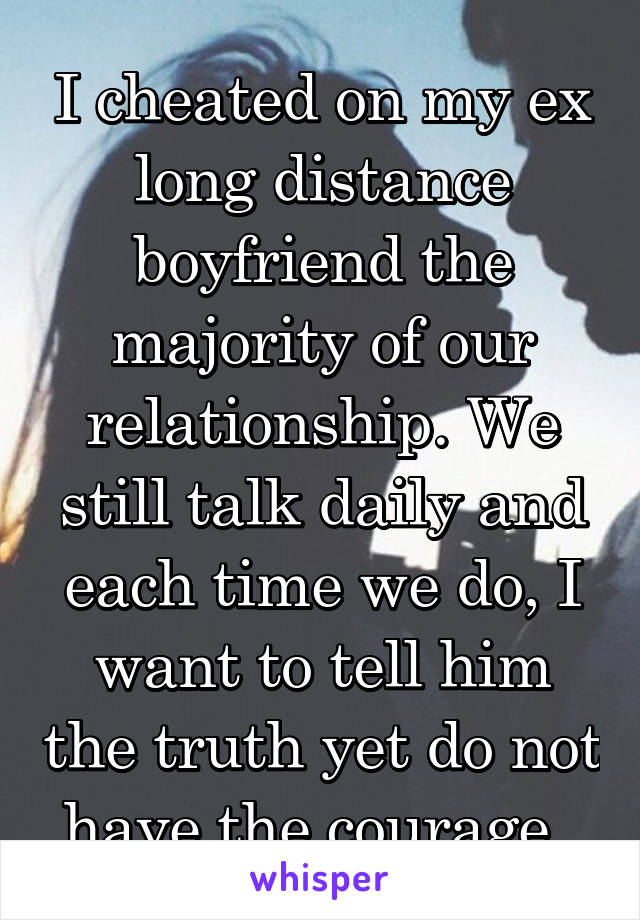 I cheated on my ex long distance boyfriend the majority of our relationship. We still talk daily and each time we do, I want to tell him the truth yet do not have the courage.