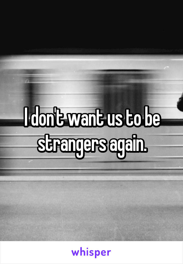 I don't want us to be strangers again.