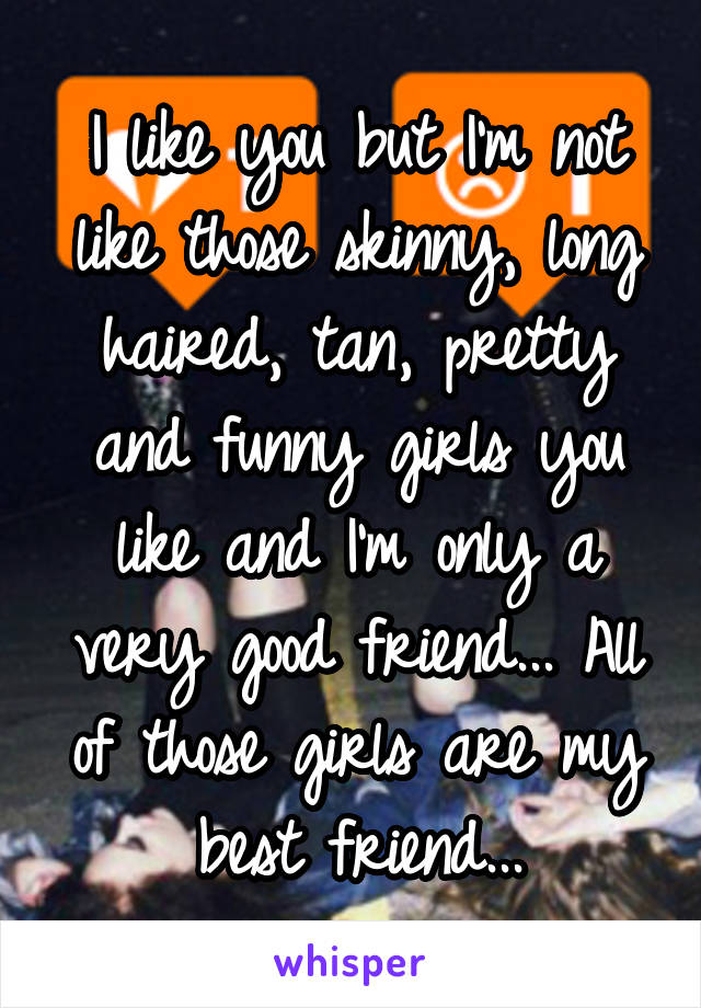 I like you but I'm not like those skinny, long haired, tan, pretty and funny girls you like and I'm only a very good friend... All of those girls are my best friend...