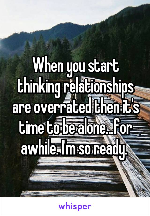 When you start thinking relationships are overrated then it's time to be alone...for awhile. I'm so ready.