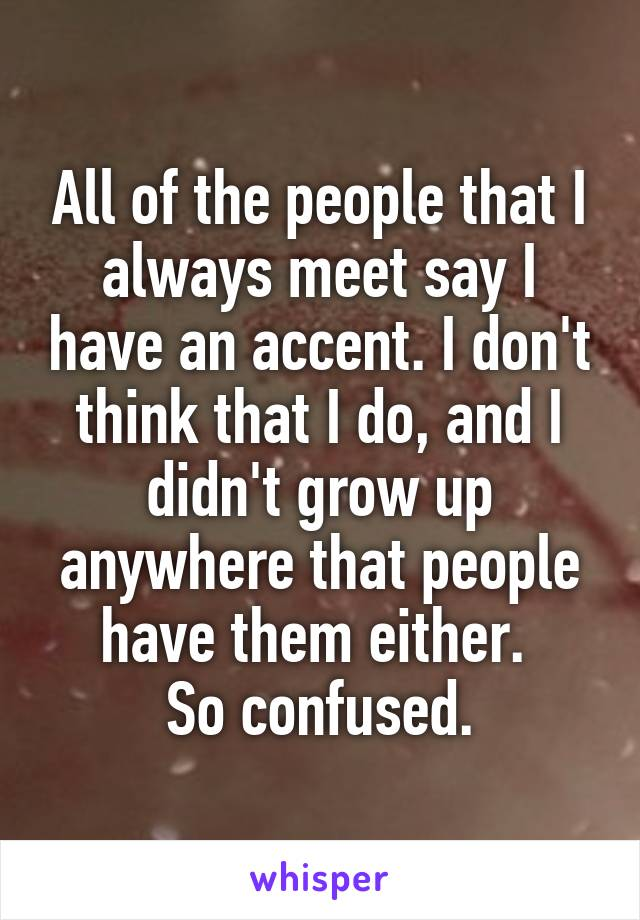All of the people that I always meet say I have an accent. I don't think that I do, and I didn't grow up anywhere that people have them either.  So confused.