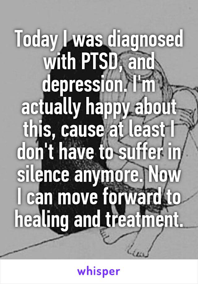 Today I was diagnosed with PTSD, and depression. I'm actually happy about this, cause at least I don't have to suffer in silence anymore. Now I can move forward to healing and treatment.