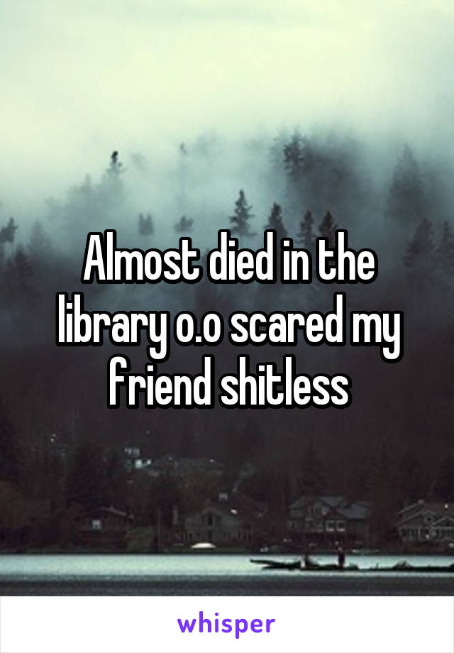 Almost died in the library o.o scared my friend shitless