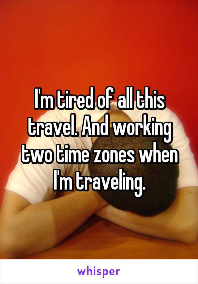 I'm tired of all this travel. And working two time zones when I'm traveling.