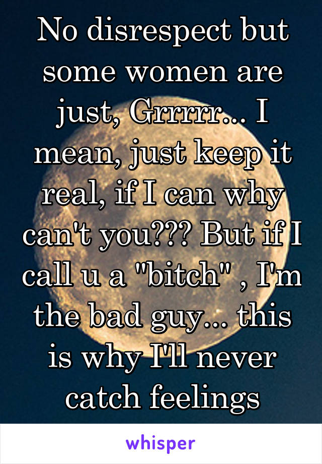 "No disrespect but some women are just, Grrrrr... I mean, just keep it real, if I can why can't you??? But if I call u a ""bitch"" , I'm the bad guy... this is why I'll never catch feelings again..."