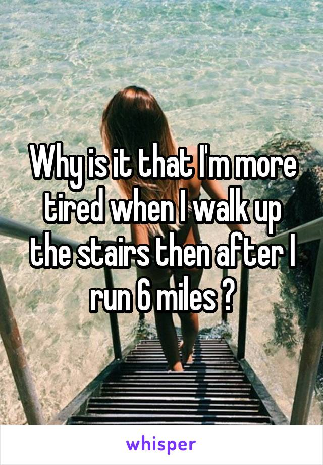 Why is it that I'm more tired when I walk up the stairs then after I run 6 miles ?