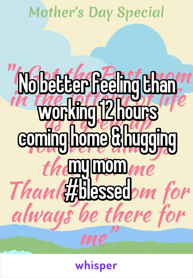No better feeling than working 12 hours coming home & hugging my mom #blessed