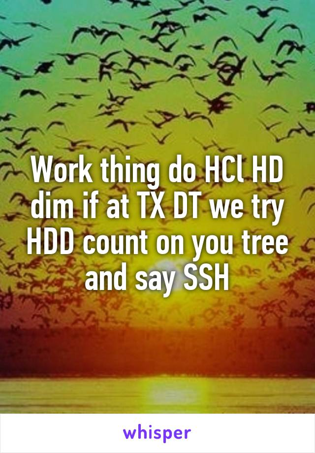 Work thing do HCl HD dim if at TX DT we try HDD count on you tree and say SSH