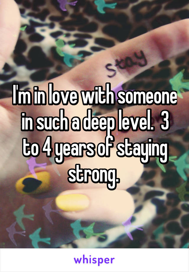 I'm in love with someone in such a deep level.  3 to 4 years of staying strong.