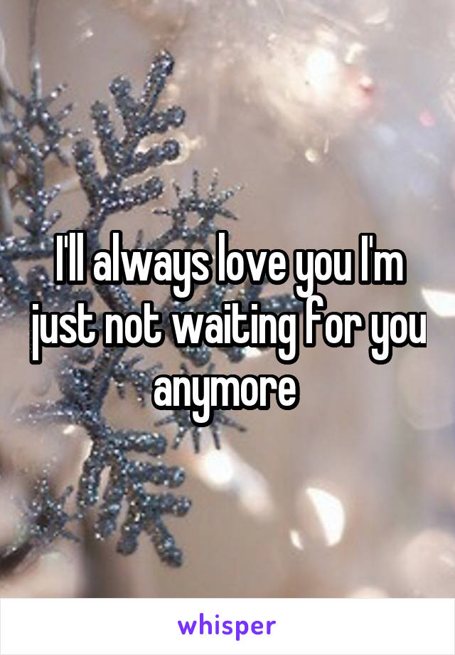 I'll always love you I'm just not waiting for you anymore