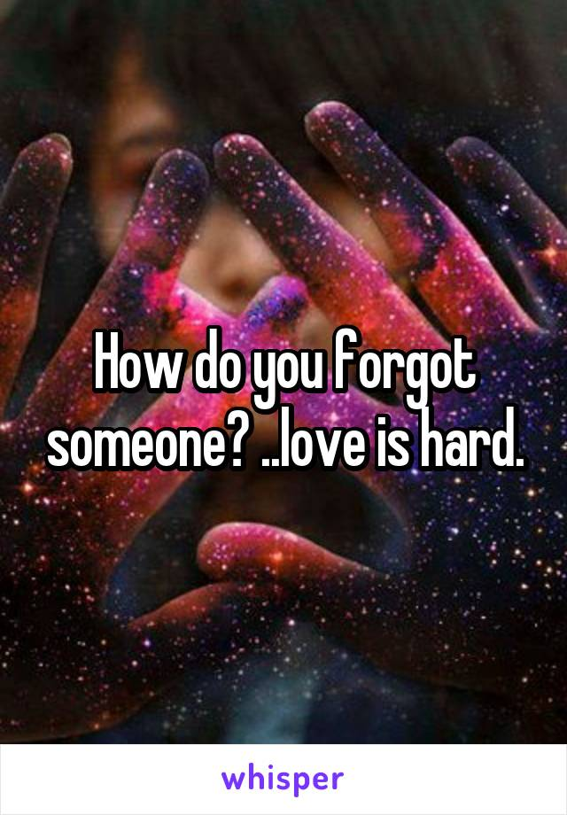 How do you forgot someone? ..love is hard.