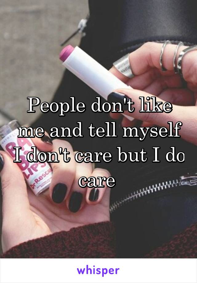 People don't like me and tell myself I don't care but I do care