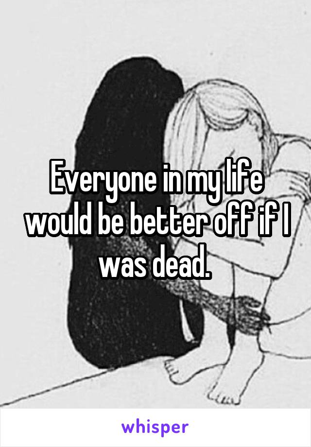 Everyone in my life would be better off if I was dead.