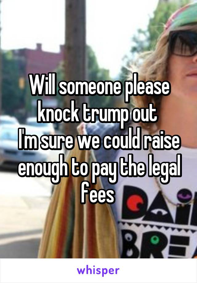 Will someone please knock trump out  I'm sure we could raise enough to pay the legal fees