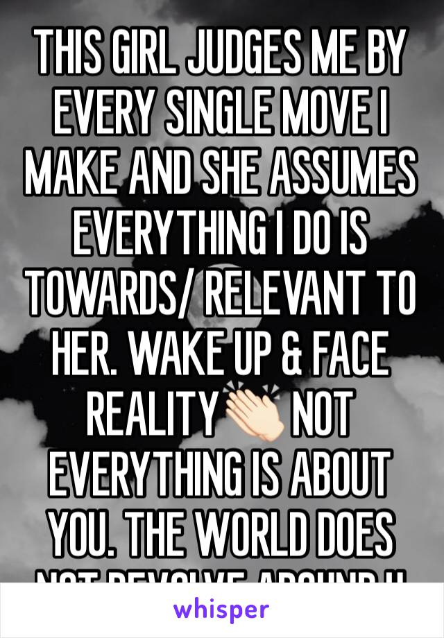 THIS GIRL JUDGES ME BY EVERY SINGLE MOVE I MAKE AND SHE ASSUMES EVERYTHING I DO IS TOWARDS/ RELEVANT TO HER. WAKE UP & FACE REALITY👏🏻 NOT EVERYTHING IS ABOUT YOU. THE WORLD DOES NOT REVOLVE AROUND U