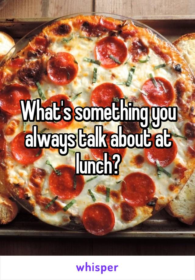 What's something you always talk about at lunch?