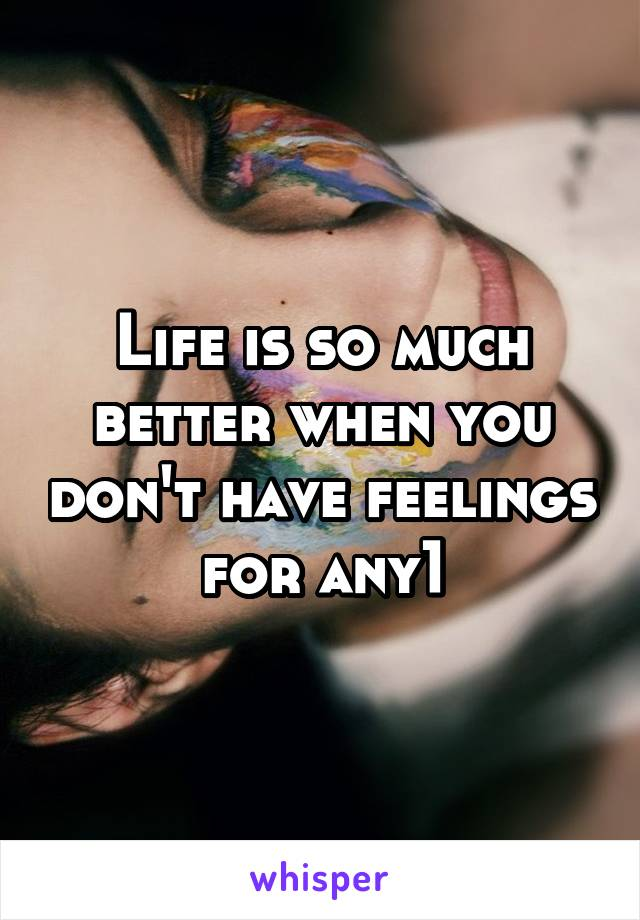 Life is so much better when you don't have feelings for any1