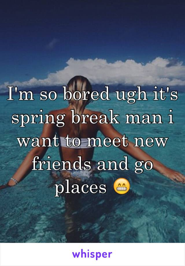 I'm so bored ugh it's spring break man i want to meet new friends and go places 😁