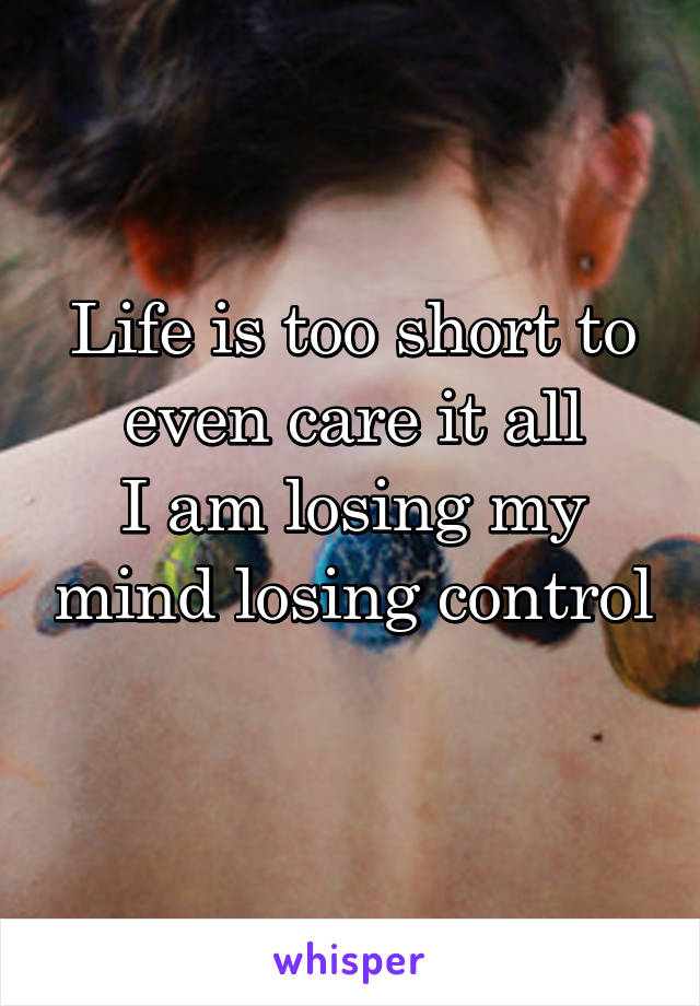 Life is too short to even care it all I am losing my mind losing control