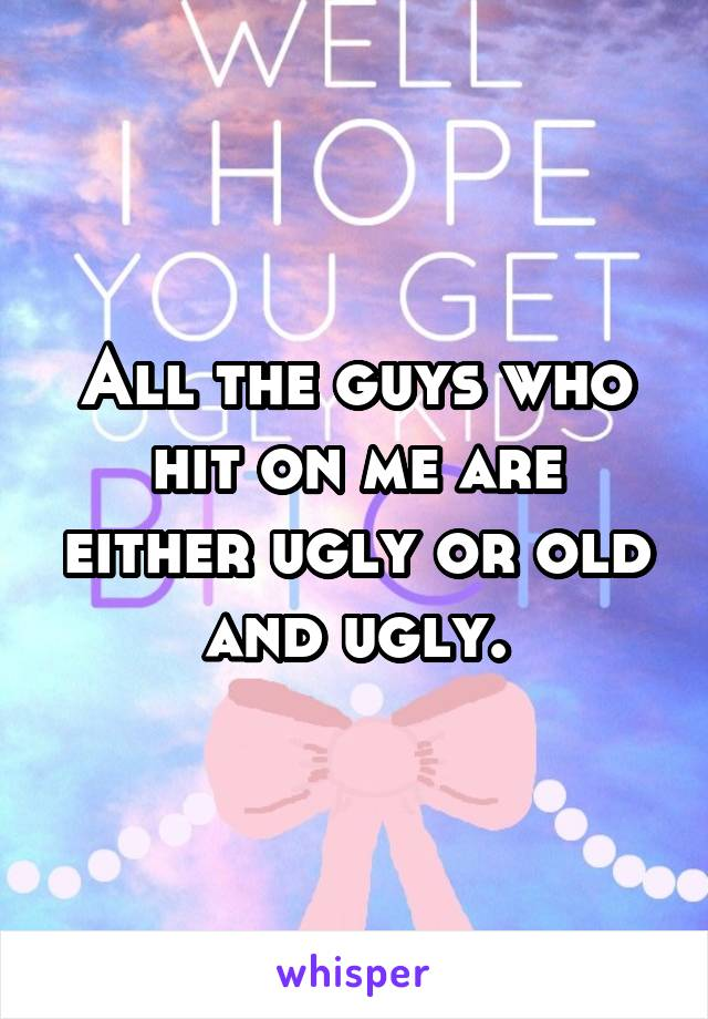 All the guys who hit on me are either ugly or old and ugly.