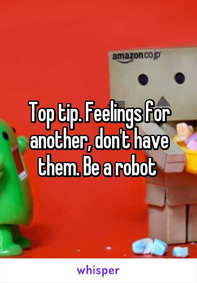 Top tip. Feelings for another, don't have them. Be a robot