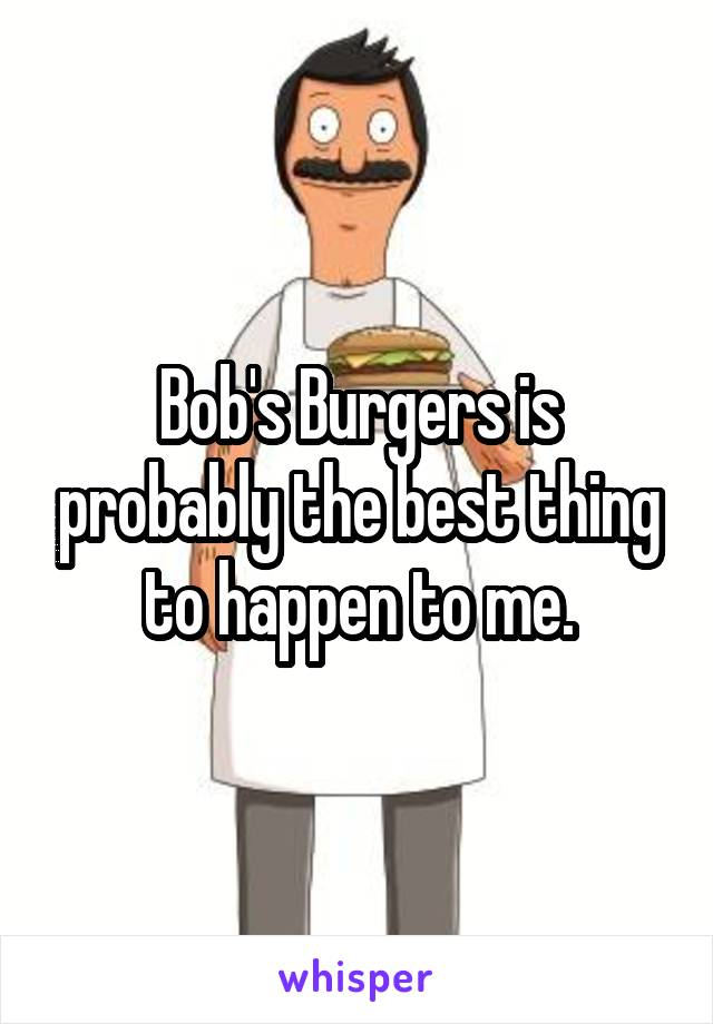 Bob's Burgers is probably the best thing to happen to me.
