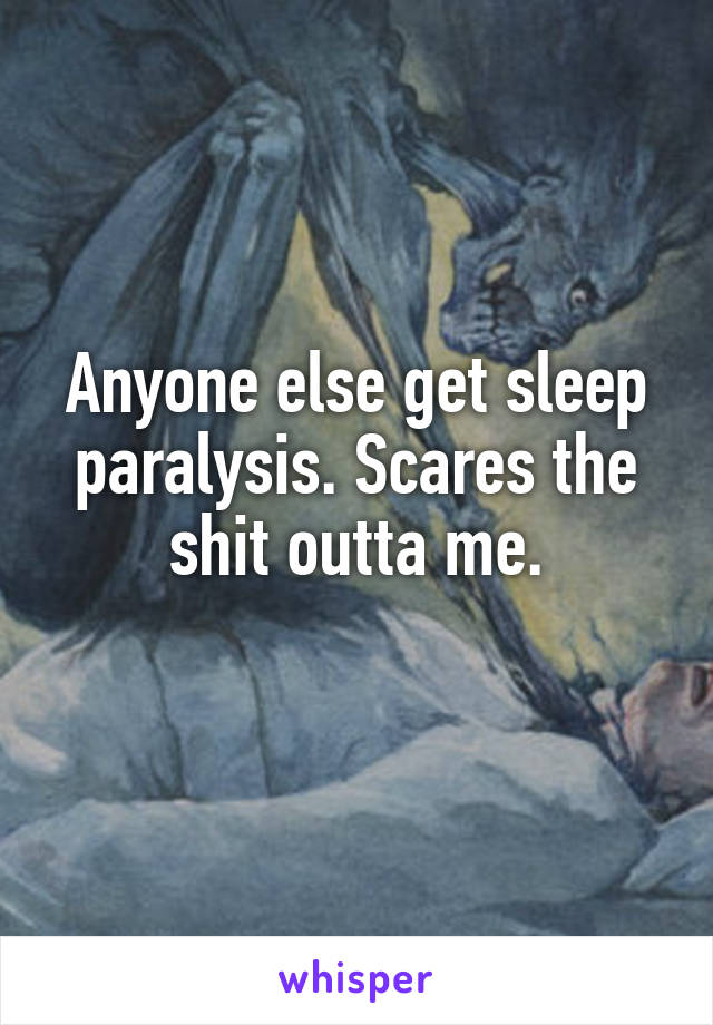 Anyone else get sleep paralysis. Scares the shit outta me.