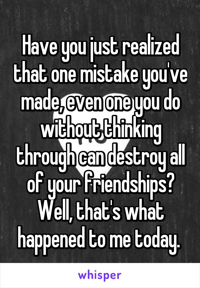 Have you just realized that one mistake you've made, even one you do without thinking through can destroy all of your friendships? Well, that's what happened to me today.