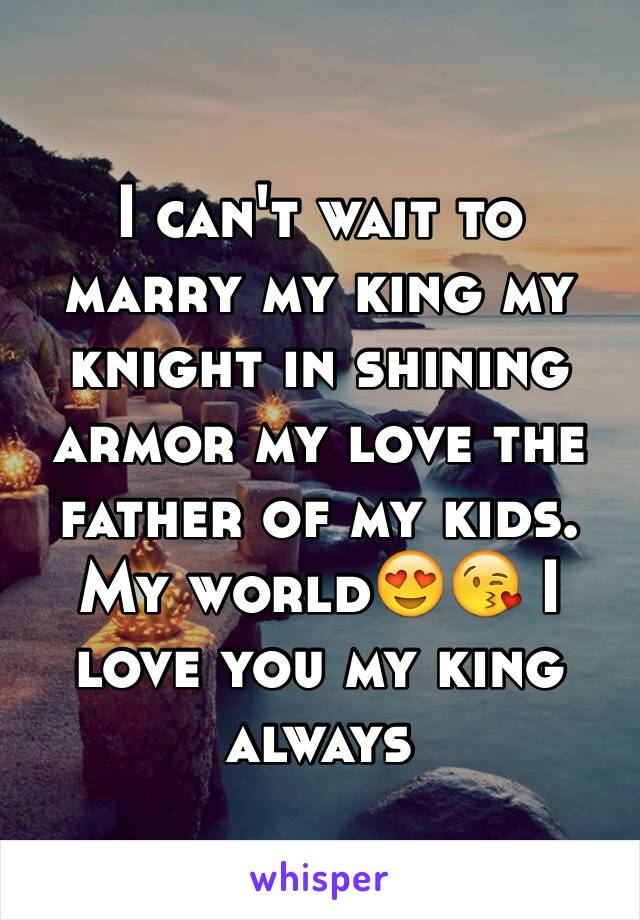 I can't wait to marry my king my knight in shining armor my love the father of my kids. My world😍😘 I love you my king always