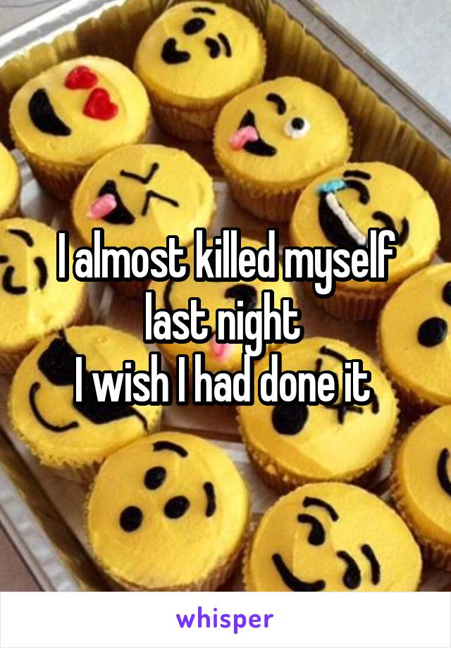 I almost killed myself last night  I wish I had done it