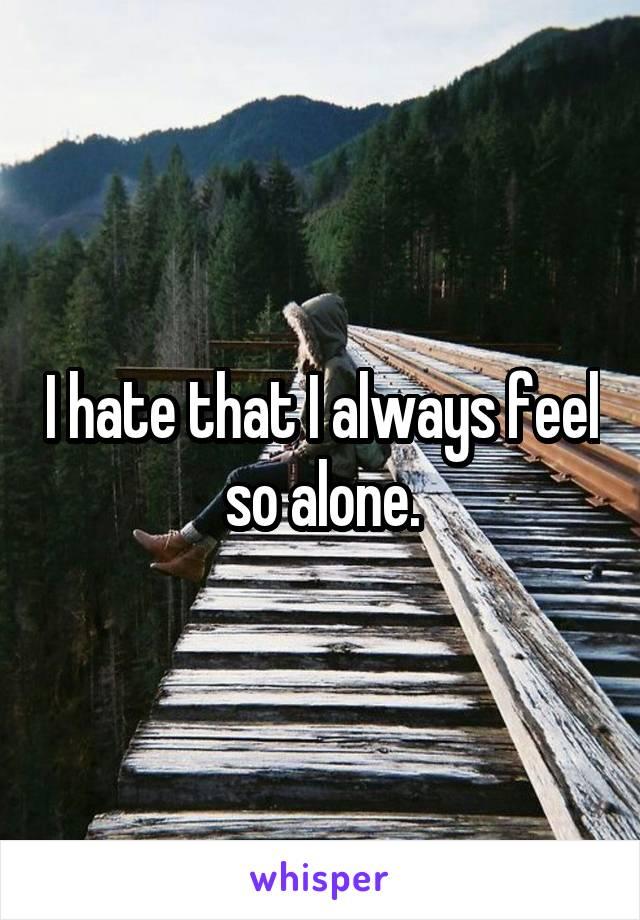 I hate that I always feel so alone.