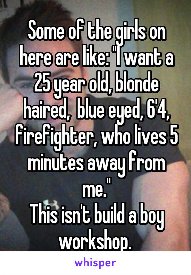 """Some of the girls on here are like: """"I want a 25 year old, blonde haired,  blue eyed, 6'4, firefighter, who lives 5 minutes away from me."""" This isn't build a boy workshop."""