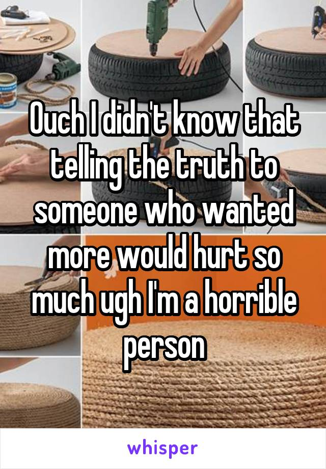 Ouch I didn't know that telling the truth to someone who wanted more would hurt so much ugh I'm a horrible person
