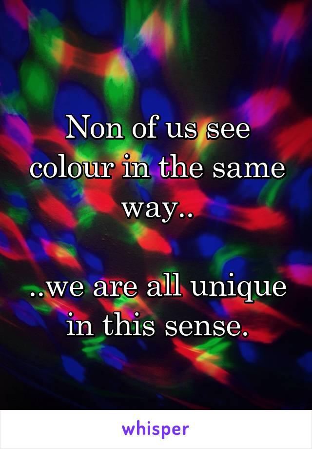 Non of us see colour in the same way..  ..we are all unique in this sense.