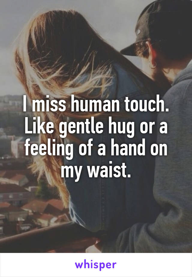 I miss human touch. Like gentle hug or a feeling of a hand on my waist.