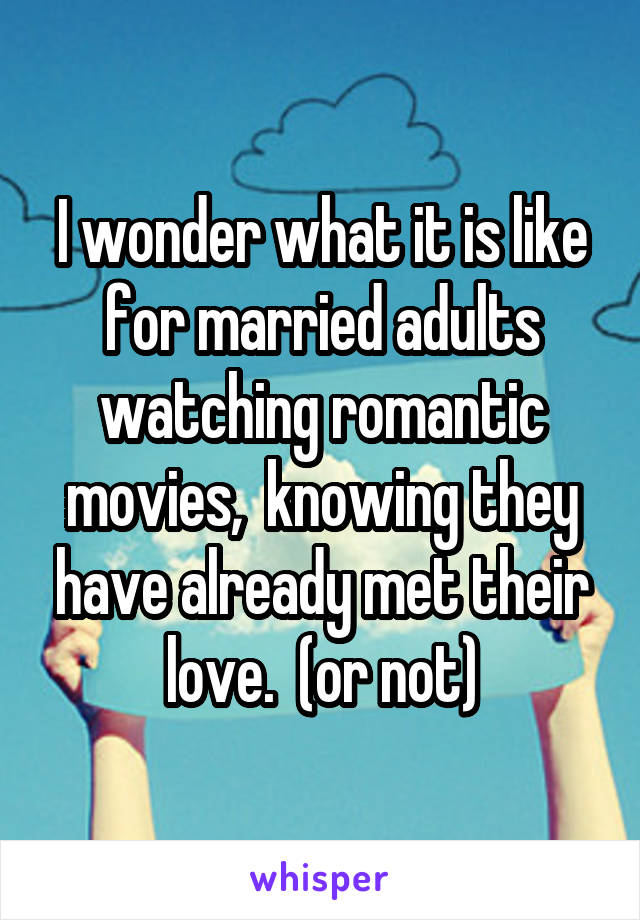 I wonder what it is like for married adults watching romantic movies,  knowing they have already met their love.  (or not)