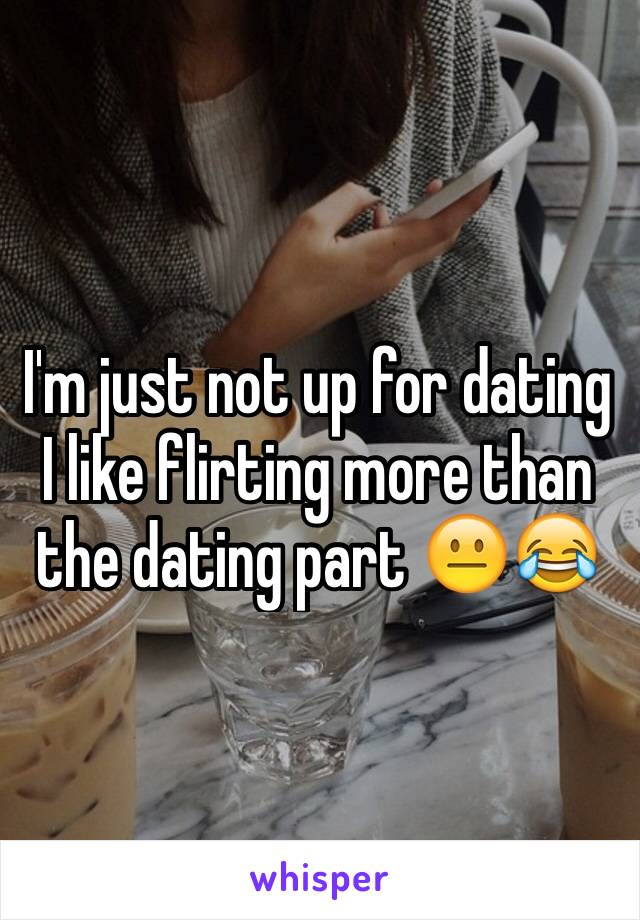 I'm just not up for dating I like flirting more than the dating part 😐😂