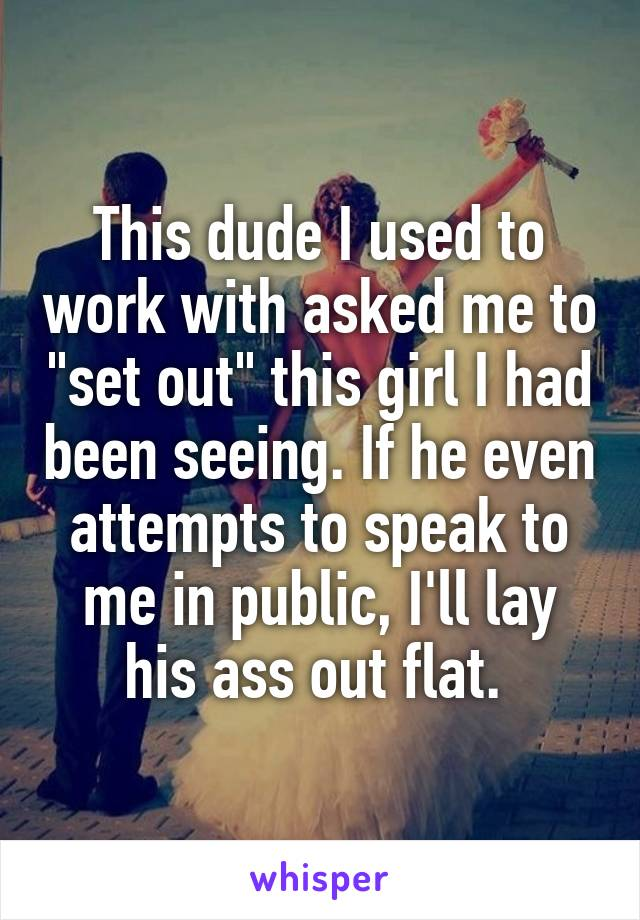 """This dude I used to work with asked me to """"set out"""" this girl I had been seeing. If he even attempts to speak to me in public, I'll lay his ass out flat."""