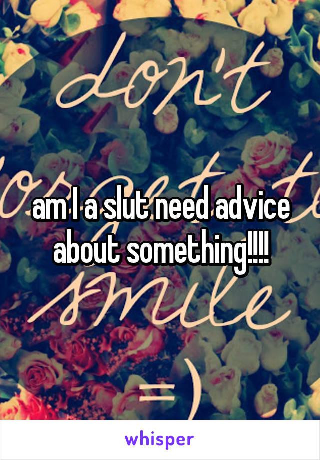 am I a slut need advice about something!!!!