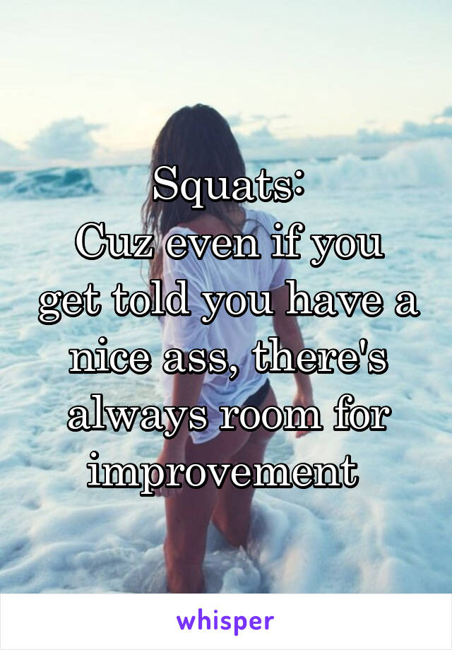Squats: Cuz even if you get told you have a nice ass, there's always room for improvement