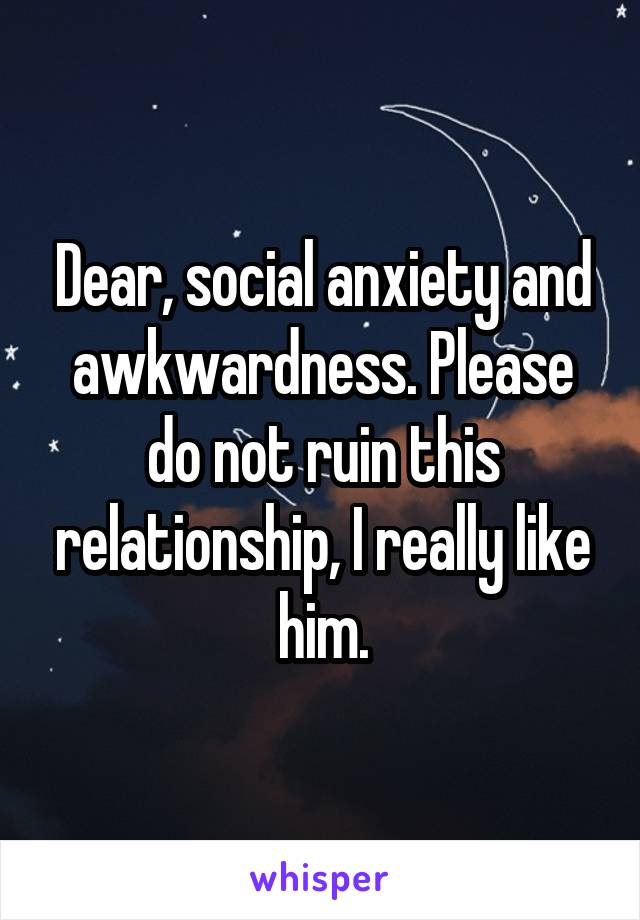 Dear, social anxiety and awkwardness. Please do not ruin this relationship, I really like him.