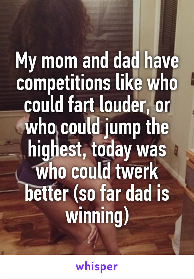 My mom and dad have competitions like who could fart louder, or who could jump the highest, today was who could twerk better (so far dad is winning)