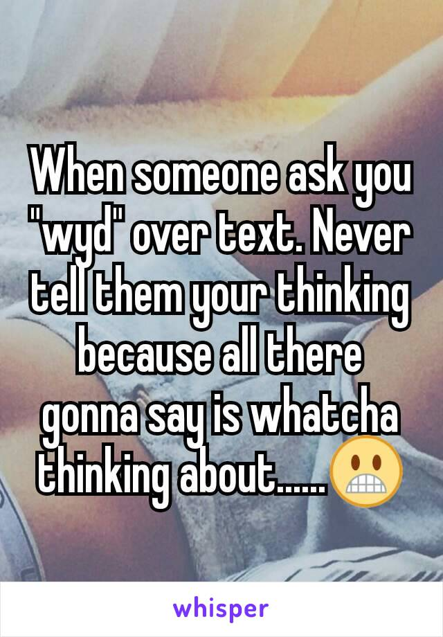 """When someone ask you """"wyd"""" over text. Never tell them your thinking because all there gonna say is whatcha thinking about......😬"""