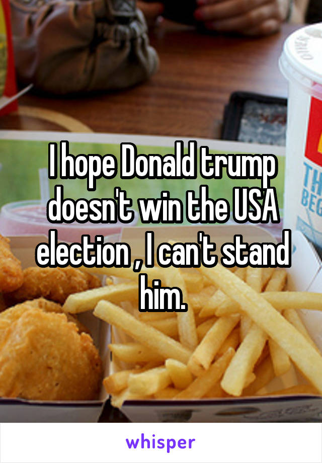 I hope Donald trump doesn't win the USA election , I can't stand him.