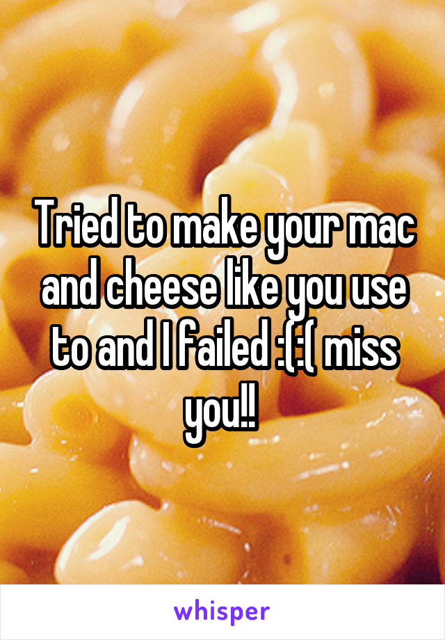 Tried to make your mac and cheese like you use to and I failed :(:( miss you!!