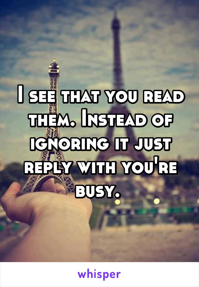 I see that you read them. Instead of ignoring it just reply with you're busy.
