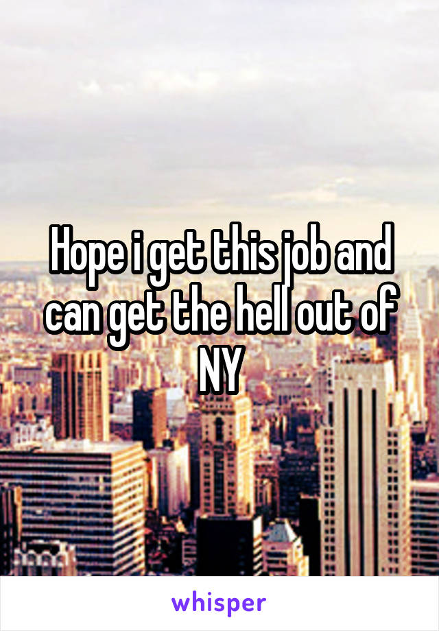 Hope i get this job and can get the hell out of NY