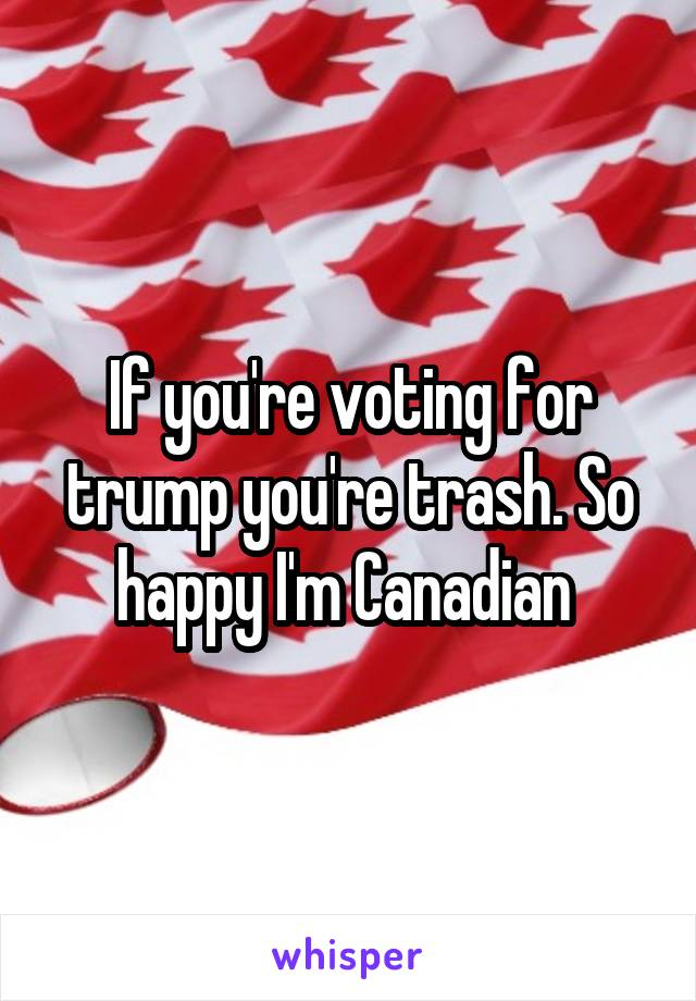 If you're voting for trump you're trash. So happy I'm Canadian
