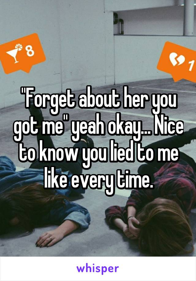 """Forget about her you got me"" yeah okay... Nice to know you lied to me like every time."