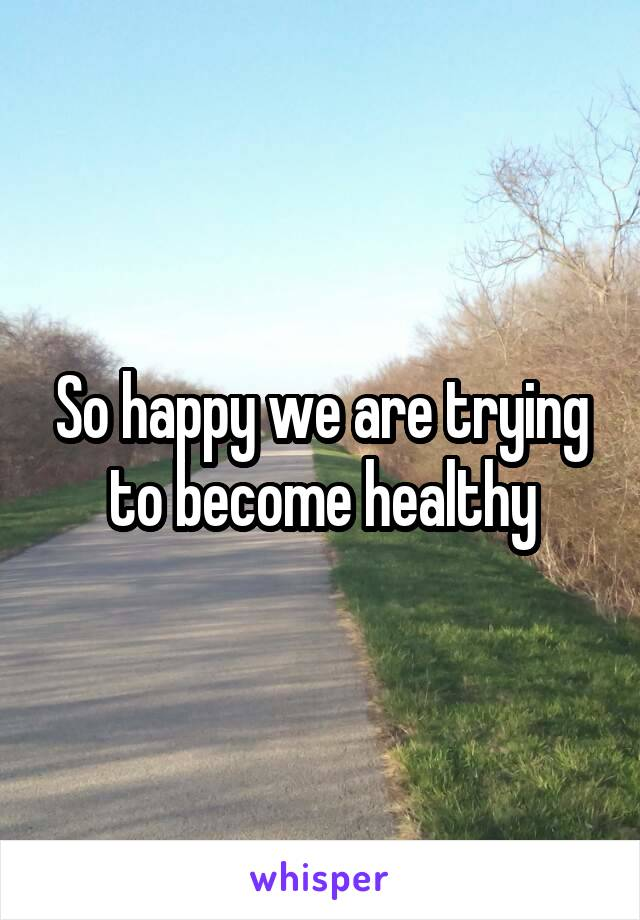 So happy we are trying to become healthy
